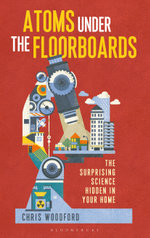 Atoms Under the Floorboards : The Surprising Science Hidden in Your Home - Chris Woodford