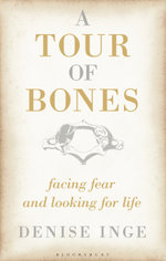 A Tour of Bones : Facing Fear and Looking for Life - Denise Inge