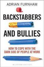 Backstabbers and Bullies : How to Cope with the Dark Side of People at Work - Adrian Furnham
