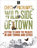 Chris Packham's Wild Side Of Town : Getting to Know the Wildlife in Our Towns and Cities - Chris Packham