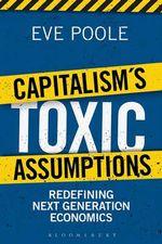 Capitalism's Toxic Assumptions : Redefining Next Generation Economics - Eve Poole