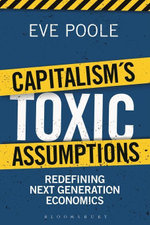 Capitalism's Toxic Assumptions : Redefining Next Generation Economics - Eve Poole