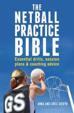 The Netball Practice Bible : Essential Drills, Session Plans and Coaching Advice - Anna Sheryn