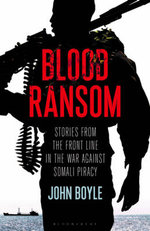 Blood Ransom : Stories from the Front Line in the War Against Somali Piracy - John Boyle