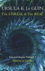 The Unreal and the Real : Where on Earth : Selected Stories of Ursula K. Le Guin : Volume 1 - Ursula K. Le Guin