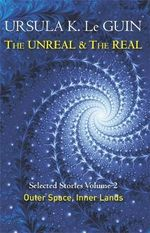 The Unreal and the Real: Volume Two : Selected Stories of Ursula K. Le Guin: Outer Space & Inner Lands - Ursula K. Le Guin