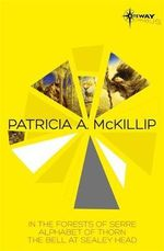 Patricia McKillip SF Gateway Omnibus : Volume One : In the Forests of Serre, Alphabet of Thorn, The Bell at Sealey Head - Patricia A. McKillip