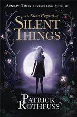 The Slow Regard of Silent Things : The Kingkiller Chronicle - Patrick Rothfuss