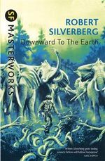 Downward to the Earth : S.F. Masterworks - Robert Silverberg