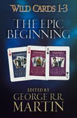 Wild Cards 1-3: The Epic Beginning : The first three books in the best-selling superhero series, collected for the first time - George R.R. Martin