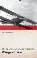 Wings of War - An Account of the Important Contribution of the United States to Aircraft Invention, Engineering, Development and Production During the World War (Wwi Centenary Series) - Theodore MacFarlane Knappen