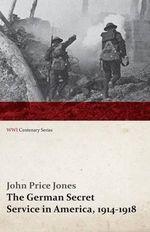 The German Secret Service in America, 1914-1918 (Wwi Centenary Series) - John Price Jones