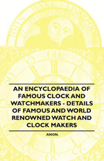 An Encyclopaedia of Famous Clock and Watchmakers - Details of Famous and World Renowned Watch and Clock Makers - Anon.