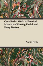 Cane Basket Work : A Practical Manual on Weaving Useful and Fancy Baskets - Annie Firth