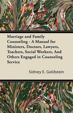 Marriage and Family Counseling - A Manual for Ministers, Doctors, Lawyers, Teachers, Social Workers, And Others Engaged in Counseling Service - Sidney E. Goldstein