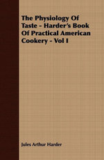 The Physiology Of Taste - Harder's Book Of Practical American Cookery - Vol I - Jules Arthur Harder