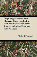 Graphology - How to Read Character From Handwriting, With Full Explanation of the Science, and Many Examples Fully Analyzed - Clifford Howard