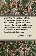 Mind Your P's and Q's - A Useful and Entertaining Book Which Puts Graphology Entirely in the Hands of the Layman and Enables Him to Analyze Any Handwr - Jerome S. Meyer