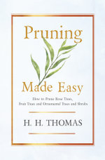 Pruning Made Easy - How To Prune Rose Trees, Fruit Trees And Ornamental Trees And Shrubs - H. H. Thomas