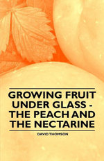 Growing Fruit under Glass - The Peach and the Nectarine - David Thomson