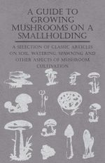 A Guide to Growing Mushrooms on a Smallholding - A Selection of Classic Articles on Soil, Watering, Spawning and Other Aspects of Mushroom Cultivation - Various