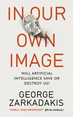 In Our Own Image : Will artificial intelligence save or destroy us? - George Zarkadakis