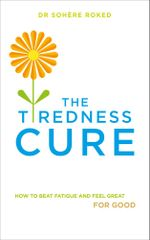 The Tiredness Cure : How to beat fatigue and feel great for good - Sohere Roked