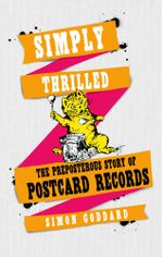 Simply Thrilled : The Preposterous Story of Postcard Records - Simon Goddard