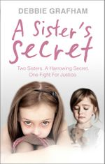 A Sister's Secret : Two Sisters. A Harrowing Secret. One Fight For Justice. - Debbie Grafham