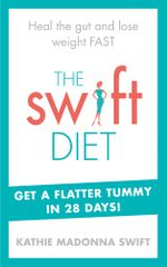 The Swift Diet : Heal the gut and lose weight fast - get a flat tummy in 28 days! - Kathie Madonna Swift