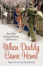 When Daddy Came Home : How War Changed Family Life Forever - Barry Turner