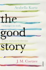 The Good Story : Exchanges on Truth, Fiction and Psychotherapy - J M Coetzee
