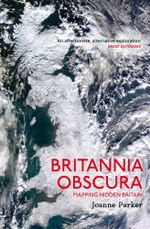 Britannia Obscura : Mapping Hidden Britain - Joanne Parker