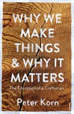 Why We Make Things and Why it Matters : The Education of a Craftsman - Peter Korn