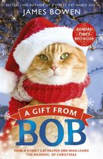 A Gift from Bob : How a Street Cat Helped One Man Learn the Meaning of Christmas - James Bowen
