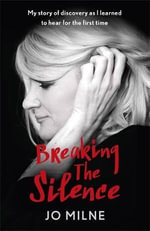 Breaking the Silence : My Journey of Discovery as I Heard for the Very First Time - Jo Milne