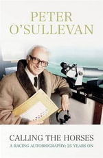 Calling the Horses : A Racing Autobiography - Sir Peter O'Sullevan