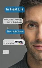 In Real Life : Love, Lies & Identity in the Digital Age - Nev Schulman