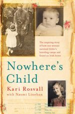 Nowhere's Child : The inspiring story of how one woman survived Hitler's breeding camps and found an Irish home - Kari Rosvall