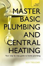 Master Basic Plumbing and Central Heating : Teach Yourself - Roy Treloar