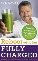 Reboot with Joe : Fully Charged - 7 Keys to Losing Weight, Staying Healthy and Thriving : Juice on with the Creator of Fat, Sick & Nearly Dead - Joe Cross
