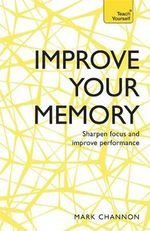 Improve Your Memory: Sharpen Focus and Improve Performance : Teach Yourself - Mark Channon