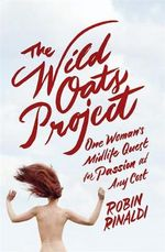The Wild Oats Project : One Woman's Midlife Quest for Passion at Any Cost - Robin Rinaldi