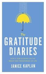 The Gratitude Diaries : How A Year of Living Gratefully Changed My Life - Janice Kaplan