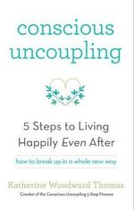 Conscious Uncoupling : The 5 Steps to Living Happily Even After - Katherine Woodward Thomas
