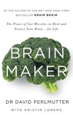 Brain Maker : The Power of Gut Microbes to Heal and Protect Your Brain - for Life - David Perlmutter