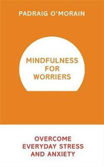 Mindfulness for Worriers : Overcome Everyday Stress and Anxiety - Padraig O'Morain