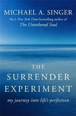 The Surrender Experiment : My Journey into Life's Perfection - Michael A. Singer
