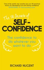The 50 Secrets of Self-Confidence : The Confidence To Do Whatever You Want To Do - Richard Nugent