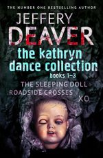 The Kathryn Dance Collection 1-3 : The Sleeping Doll, Roadside Crosses, XO - Jeffery Deaver
